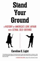 Stand Your Ground : A History Of America's Love Affair With Lethal Self-defense by Light, Caroline E. © 2017 (Added: 2/15/17)