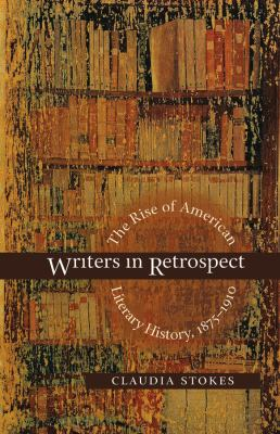 Writers in retrospect : the rise of American literary history, 1875-1910