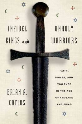 cover of Infidel Kings and Unholy Warriors: Faith, Power, and Violence in the Age of Crusade and Jihad