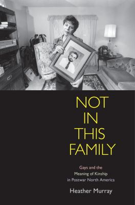 Not in This Family : gays and the meaning of kinship in postwar North America