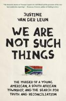 We Are Not Such Things : The Murder Of A Young American, A South African Township, And The Search For Truth And Reconciliation by Van der Leun, Justine © 2016 (Added: 6/28/16)