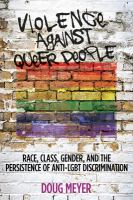 Violence Against Queer People : Race, Class, Gender, And The Persistence Of Anti-lgbt Discrimination by Meyer, Doug © 2015 (Added: 6/13/16)