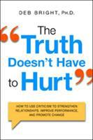 The Truth Doesn't Have To Hurt : How To Use Criticism To Strengthen Relationships, Improve Performance, And Promote Change by Bright, Deborah © 2015 (Added: 2/27/15)