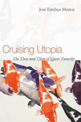 Cruising Utopia : the then and there of queer futurity