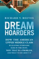 Dream Hoarders : How The American Upper Middle Class Is Leaving Everyone Else In The Dust, Why That Is A Problem, And What To Do About It by Reeves, Richard V. © 2017 (Added: 7/6/17)