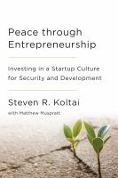 Peace Through Entrepreneurship : Investing In A Startup Culture For Security And Development by Koltai, Steven R. © 2016 (Added: 1/5/17)