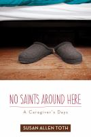 No Saints Around Here : A Caregiver's Days by Toth, Susan Allen © 2014 (Added: 11/5/14)