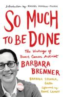 So Much To Be Done : The Writings Of Breast Cancer Activist Barbara Brenner by Brenner, Barbara A. © 2016 (Added: 9/8/16)