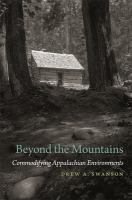 Beyond The Mountains : Commodifying Appalachian Environments by Swanson, Drew A. © 2018 (Added: 10/16/18)