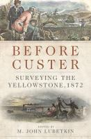 Before Custer : Surveying The Yellowstone, 1872 by Lubetkin, M. John, editor © 2015 (Added: 7/13/17)
