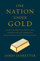 One Nation Under Gold : How One Precious Metal Has Dominated The American Imagination For Four Centuries by Ledbetter, James © 2017 (Added: 6/19/17)