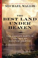The Best Land Under Heaven : The Donner Party In The Age Of Manifest Destiny by Wallis, Michael © 2017 (Added: 6/15/17)