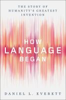 How Language Began : The Story Of Humanity's Greatest Invention by Everett, Daniel Leonard © 2017 (Added: 2/8/18)