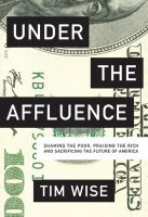 Under The Affluence : Shaming The Poor, Praising The Rich And Sacrificing The Future Of America by Wise, Tim J. © 2015 (Added: 9/27/16)