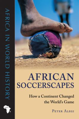 African Soccerscapes; How a Continent Changed the World's Game /Peter Alegi
