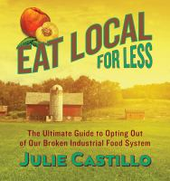 Eat Local For Less : The Ultimate Guide To Opting Out Of Our Broken Industrial Food System by Castillo, Julie © 2015 (Added: 7/20/15)