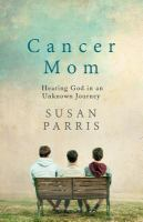 Cancer Mom : Hearing God In An Unknown Journey by Parris, Susan © 2015 (Added: 1/4/17)