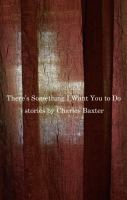 There's Something I Want You To Do : Stories by Baxter, Charles © 2015 (Added: 3/20/15)