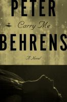 Carry Me : A Novel by Behrens, Peter © 2016 (Added: 5/6/16)