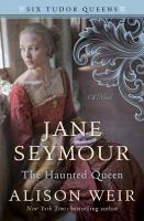 Jane Seymour, The Haunted Queen : A Novel by Weir, Alison © 2018 (Added: 5/15/18)