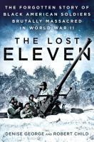 The Lost Eleven : The Forgotten Story Of Black American Soldiers Brutally Massacred In World War Ii by George, Denise © 2017 (Added: 3/20/17)