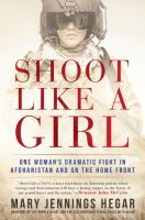Shoot Like A Girl : One Woman's Dramatic Fight In Afghanistan And On The Home Front by Hegar, Mary Jennings © 2017 (Added: 3/13/17)
