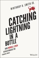 Catching Lightning In A Bottle : How Merrill Lynch Revolutionized The Financial World by Smith, Winthrop H., Jr © 2014 (Added: 6/9/16)