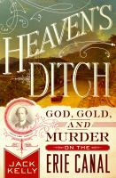 Heaven's Ditch : God, Gold, And Murder On The Erie Canal by Kelly, Jack © 2016 (Added: 10/17/16)