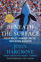 Beneath The Surface : Killer Whales, Seaworld, And The Truth Beyond Blackfish by Hargrove, John © 2015 (Added: 3/27/15)