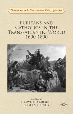 Puritans and Catholics in the Trans-Atlantic World 1600–1800/ edited by Crawford Gribben, Scott Spurlock.