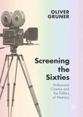 Screening the Sixties: Hollywood Cinema and the Politics of Memory