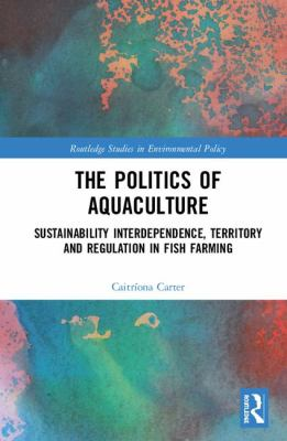 The Politics of Aquaculture: Sustainability Interdependence, Territory and Regulation in Fish Farming by Caitríona Carter