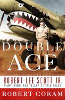 Double Ace : The Life Of Robert Lee Scott Jr., Pilot, Hero, And Teller Of Tall Tales by Coram, Robert © 2016 (Added: 9/19/16)