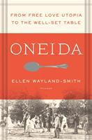 Oneida : From Free Love Utopia To The Well-set Table by Wayland-Smith, Ellen © 2016 (Added: 5/3/16)