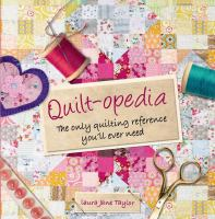 Quilt-opedia : The Only Quilting Reference You'll Ever Need by Taylor, Laura Jane © 2014 (Added: 1/9/15)