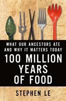 100 Million Years Of Food : What Our Ancestors Ate And Why It Matters Today by Le, Stephen © 2016 (Added: 4/27/16)