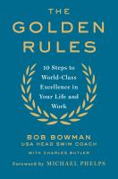The Golden Rules : 10 Steps To World-class Excellence In Your Life And Work by Bowman, Bob © 2016 (Added: 8/22/16)