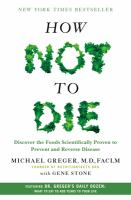 How Not To Die : Discover The Foods Scientifically Proven To Prevent And Reverse Disease by Greger, Michael © 2015 (Added: 5/16/16)