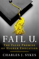 Fail U. : The False Promise Of Higher Education by Sykes, Charles J. © 2016 (Added: 9/26/16)
