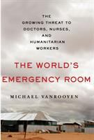 The World's Emergency Room : The Growing Threat To Doctors, Nurses, And Humanitarian Workers by VanRooyen, Michael J. © 2016 (Added: 7/14/16)