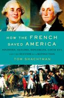 How The French Saved America : Soldiers, Sailors, Diplomats, Louis Xvi, And The Success Of A Revolution by Shachtman, Tom © 2017 (Added: 9/18/17)
