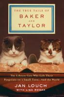 The True Tails Of Baker And Taylor : The Library Cats Who Left Their Pawprints On A Small Town --and The World by Louch, Jan © 2016 (Added: 8/12/16)