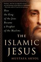 The Islamic Jesus : How The King Of The Jews Became A Prophet Of The Muslims by Akyol, Mustafa © 2017 (Added: 2/16/17)