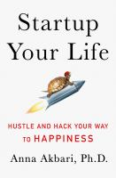 Startup Your Life : Hustle And Hack Your Way To Happiness by Akbari, Anna © 2016 (Added: 9/6/17)