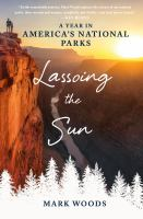 Lassoing The Sun : A Year In America's National Parks by Woods, Mark © 2016 (Added: 9/26/16)