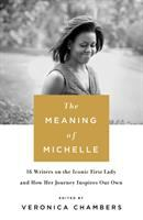 The Meaning Of Michelle : 16 Writers On The Iconic First Lady And How Her Journey Inspires Our Own by Chambers, Veronica, editor © 2017 (Added: 1/10/17)