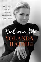 Believe Me : My Battle With The Invisible Disability Of Lyme Disease by Hadid, Yolanda © 2017 (Added: 9/14/17)