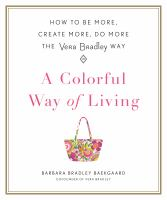 A Colorful Way Of Living : How To Be More, Create More, Do More The Vera Bradley Way by Baekgaard, Barbara Bradley © 2017 (Added: 4/17/17)