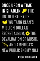 Once Upon A Time In Shaolin : The Untold Story Of Wu-tang Clan's Million Dollar Secret Album, The Devaluation Of Music, And America's New Public Enemy No. 1 by Bozorgmehr, Cyrus © 2017 (Added: 7/6/17)