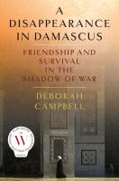 A Disappearance In Damascus : Friendship And Survival In The Shadow Of War by Campbell, Deborah © 2017 (Added: 9/12/17)